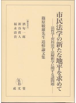 市民法学の新たな地平を求めて 法哲学・市民法学・法解釈学に関する諸問題 篠原敏雄先生追悼論文集