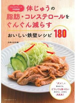 コレステロール・中性脂肪 体じゅうの脂肪・コレステロールをぐんぐん減らすおいしい鉄壁レシピ180 「ダメ!」と言われても、どうしても食べたいあなたに。これなら大丈夫!(主婦の友生活シリーズ)