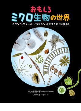 おもしろミクロ生物の世界 ミジンコ・アメーバ・ゾウリムシなかまたちが大集合!