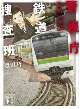 警視庁鉄道捜査班 鉄路の牢獄(講談社文庫)
