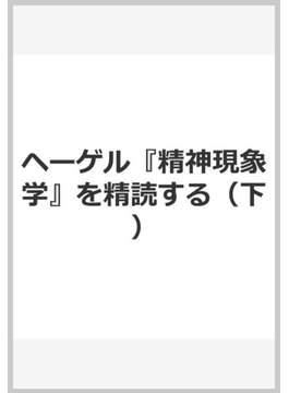 ヘーゲル『精神現象学』を精読する(下)