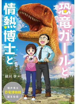 恐竜ガールと情熱博士と ~福井県立恐竜博物館、誕生秘話~