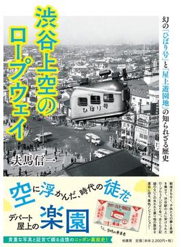 渋谷上空のロープウェイ 幻の「ひばり号」と「屋上遊園地」の知られざる歴史