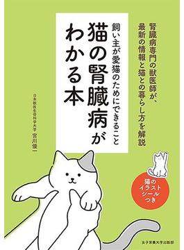 猫の腎臓病がわかる本 飼い主が愛猫のためにできること 腎臓病専門の獣医師が、最新の情報と猫との暮らし方を解説