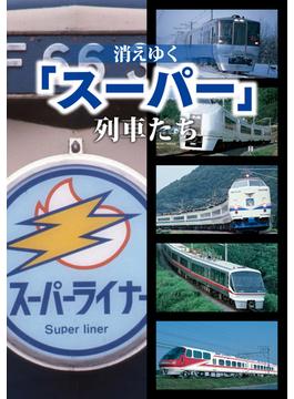 消えゆく「スーパー」列車たち