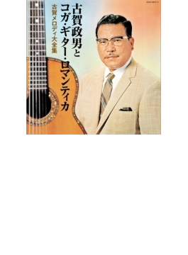 決定盤::古賀政男生誕110年記念 古賀政男とコガ・ギター・ロマンティカ 古賀メロディ大全集