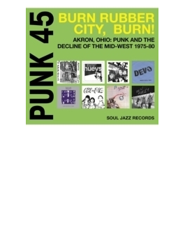 Punk45: Burn, Rubber City Burn ! ?akron, Ohio: Punk And The De: Cline Of The Mid-west 1975-80