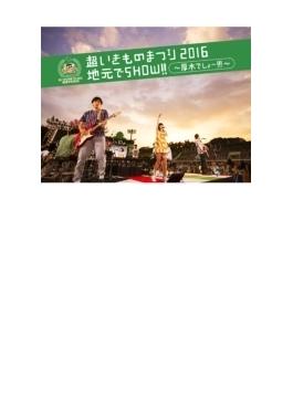 超いきものまつり2016 地元でSHOW!! ~厚木でしょー!!!~ 【初回生産限定盤】 (Blu-ray+CD)