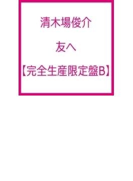 友へ 【完全生産限定盤B】