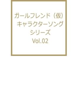 ガールフレンド キャラクターソングシリーズ Vol.02