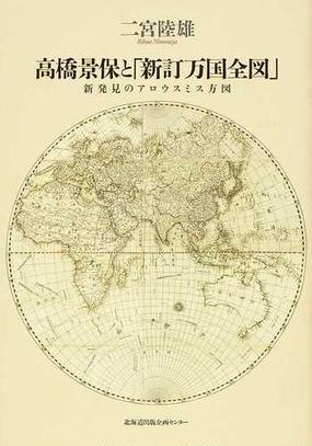 高橋景保と「新訂万国全図」 新発見のアロウスミス方図の通販/二宮 ...