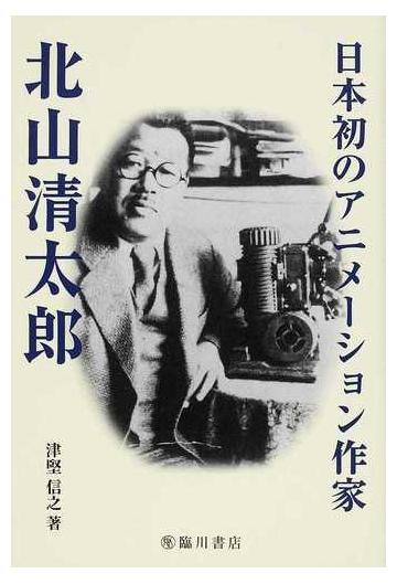 日本初のアニメーション作家北山清太郎の通販/津堅 信之 - 紙の本 ...