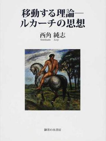 移動する理論−ルカーチの思想の通販/西角 純志 - 紙の本:honto本の ...
