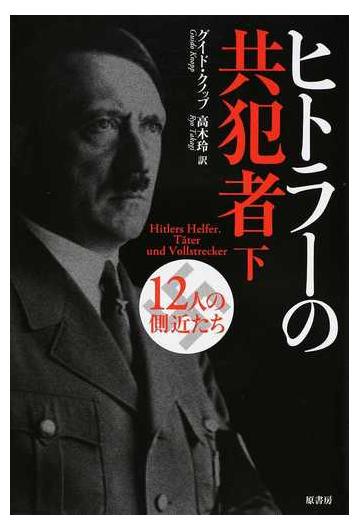 ヒトラーの共犯者 12人の側近たち 下の通販/グイド・クノップ/高木 ...