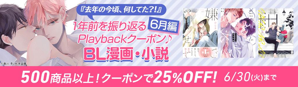 1年前を振り返るPlaybackクーポン♪6月編 BL漫画・小説 500商品以上!クーポンで25%OFF!