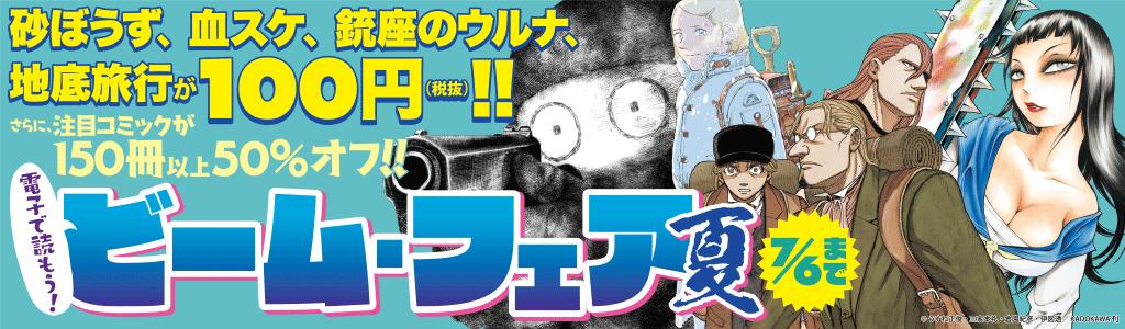 電子で読もう! ビーム・フェア 夏 砂ぼうず、血スケ、銃座のウルナ、地底旅行が100円(税抜き)!! さらに、注目コミックが150冊以上50%オフ!!