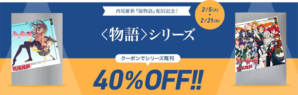 西尾維新『混物語』配信記念! <物語>シリーズ クーポンでシリーズ既刊40%OFF