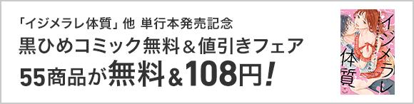 「イジメラレ体質」「その溺愛、反則です!」単行本発売記念! 黒ひめコミック無料&値引きキャンペーン!!(~11/2)