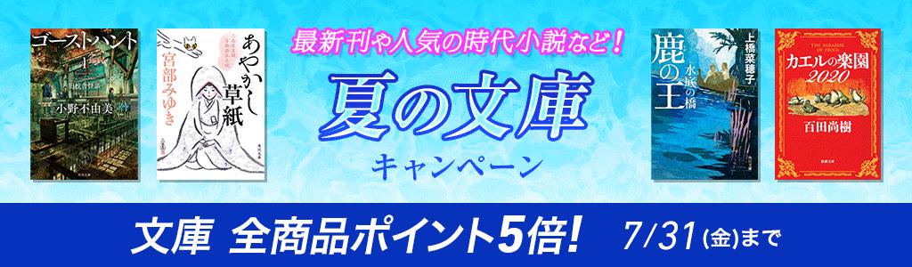 最新刊や人気の時代小説など! 夏の文庫キャンペーン 文庫 全商品ポイント5倍! 7/31(金)まで