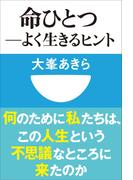 【シリーズ】命ひとつ-よく生きるヒント(小学館101新書)