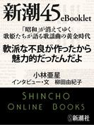 「昭和」が消えてゆく 歌姫たちが語る歌謡曲の黄金時代 軟派な不良が作ったから魅力的だったんだよ―新潮45eBooklet