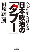 今だから言える日本政治の「タブー」