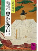 近世日本国民史 豊臣秀吉(三) 豊臣氏時代 丙篇