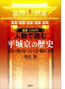 遷都1300年 人物で読む 平城京の歴史[奈良の都を彩った主役・脇役・悪役]
