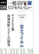 ビジネスケース『富士フイルム~デジタルX線・画像診断システムの開発』-一橋ビジネスレビューe新書No.2