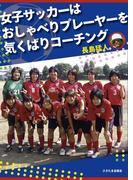 女子サッカーはおしゃべりプレーヤーを気くばりコーチング