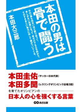 本田の男は骨で闘う 本田圭佑、本田多聞を育てたオリンピアンの日本人の心を強くする言葉(あさ出版電子書籍)(あさ出版電子書籍)