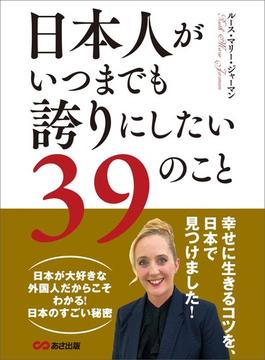 日本人がいつまでも誇りにしたい39のこと―――幸せに生きるコツを、日本で見つけました!