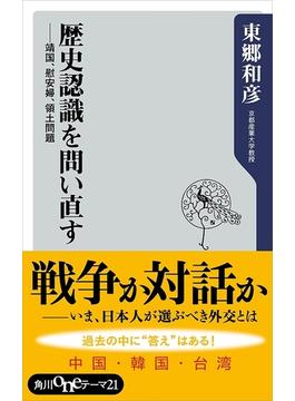 歴史認識を問い直す 靖国、慰安婦、領土問題(角川oneテーマ21)