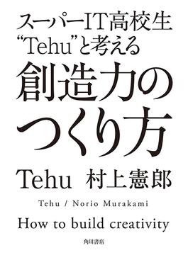 """スーパーIT高校生""""Tehu""""と考える 創造力のつくり方(角川書店単行本)"""