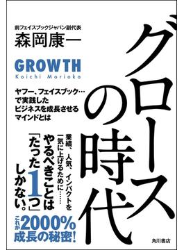 グロースの時代 ヤフー、フェイスブック・・・で実践したビジネスを成長させるマインドとは(角川書店単行本)