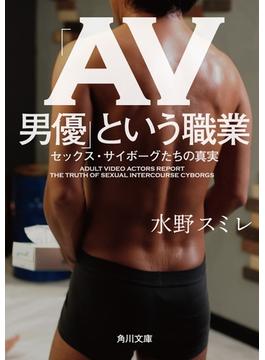 「AV男優」という職業 セックス・サイボーグたちの真実(角川文庫)