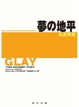 """GLAY~ツアー・ドキュメント・ストーリー~ 夢の地平 """"pure soul""""TOUR '98&pure soul in STADIUM""""SUMMER of '98""""(角川文庫)"""