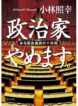 政治家やめます。 ある国会議員の十年間(角川文庫)