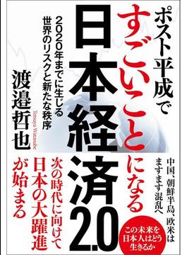 ポスト平成ですごいことになる日本経済2.0 2020年までに生じる世界のリスクと新たな秩序