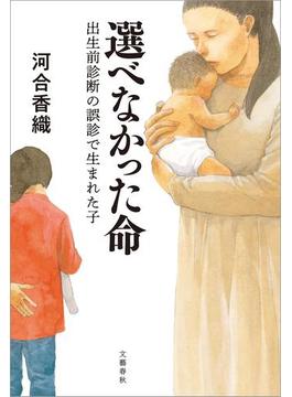 選べなかった命 出生前診断の誤診で生まれた子(文春e-book)