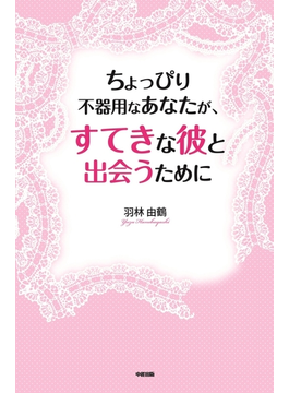ちょっぴり不器用なあなたが、すてきな彼と出会うために(中経出版)