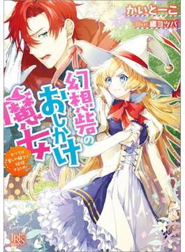 幻想砦のおしかけ魔女 すべては愛しの騎士と結婚するため!(一迅社文庫アイリス)