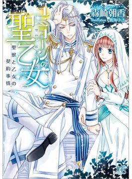 ユニコーンの聖乙女 聖獣と乙女の契約事情(一迅社文庫アイリス)