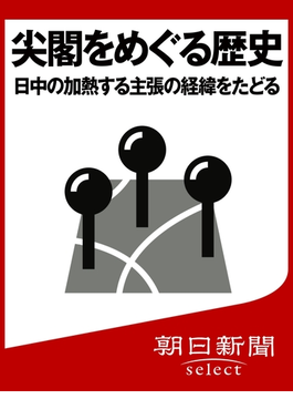 尖閣をめぐる歴史 日中の加熱する主張の経緯をたどる(朝日新聞デジタルSELECT)