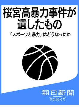 桜宮高暴力事件が遺したもの 「スポーツと暴力」はどうなったか(朝日新聞デジタルSELECT)