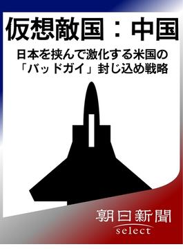 仮想敵国:中国 日本を挟んで激化する米国の「バッドガイ」封じ込め戦略(朝日新聞デジタルSELECT)