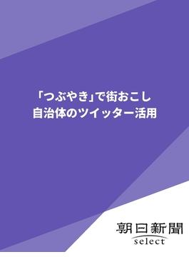 「つぶやき」で街おこし(朝日新聞デジタルSELECT)