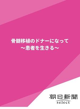 骨髄移植のドナーになって(朝日新聞デジタルSELECT)