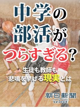 中学の部活がつらすぎる?(朝日新聞デジタルSELECT)
