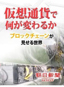 仮想通貨で何が変わるか(朝日新聞デジタルSELECT)